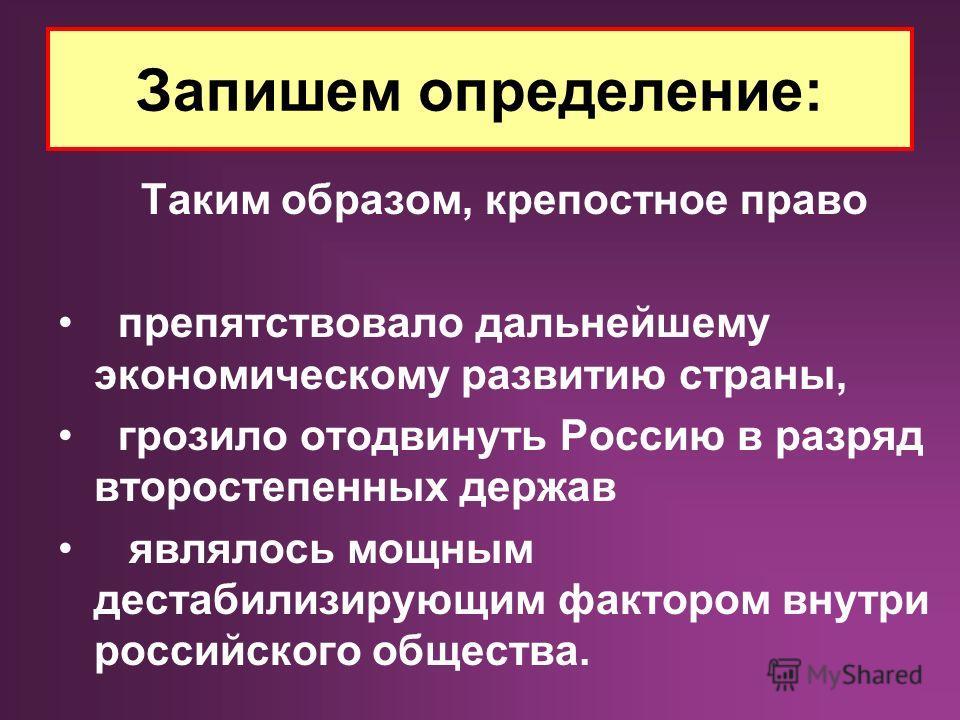 Запишем определение: Таким образом, крепостное право препятствовало дальнейшему экономическому развитию страны, грозило отодвинуть Россию в разряд второстепенных держав являлось мощным дестабилизирующим фактором внутри российского общества.