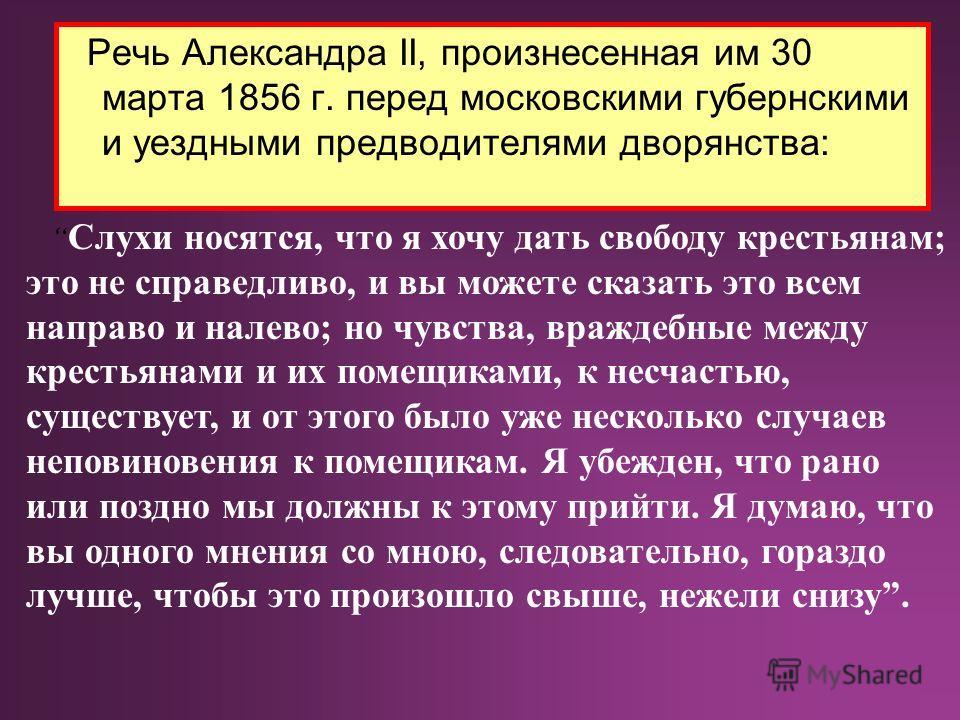 Речь Александра II, произнесенная им 30 марта 1856 г. перед московскими губернскими и уездными предводителями дворянства: Слухи носятся, что я хочу дать свободу крестьянам; это не справедливо, и вы можете сказать это всем направо и налево; но чувства