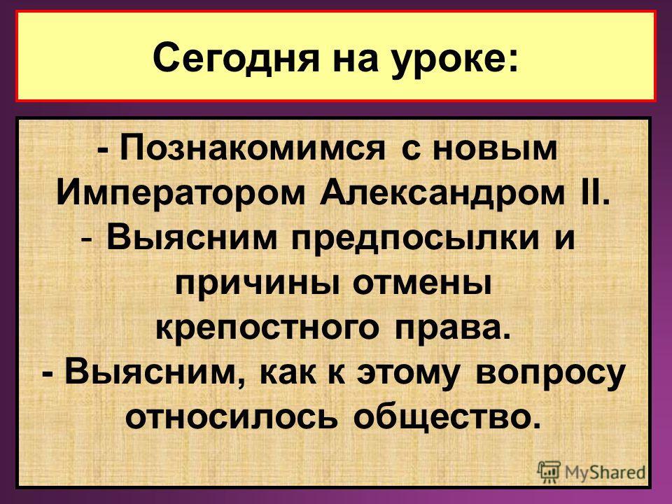 Сегодня на уроке: - Познакомимся с новым Императором Александром II. -Выясним предпосылки и причины отмены крепостного права. - Выясним, как к этому вопросу относилось общество.