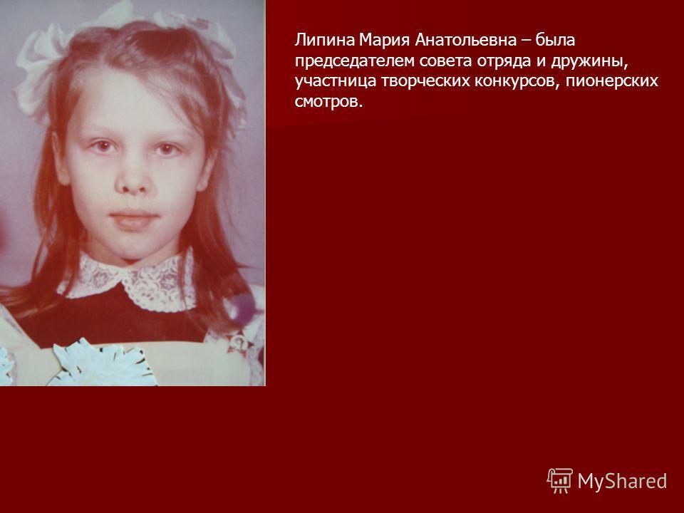 Липина Мария Анатольевна – была председателем совета отряда и дружины, участница творческих конкурсов, пионерских смотров.