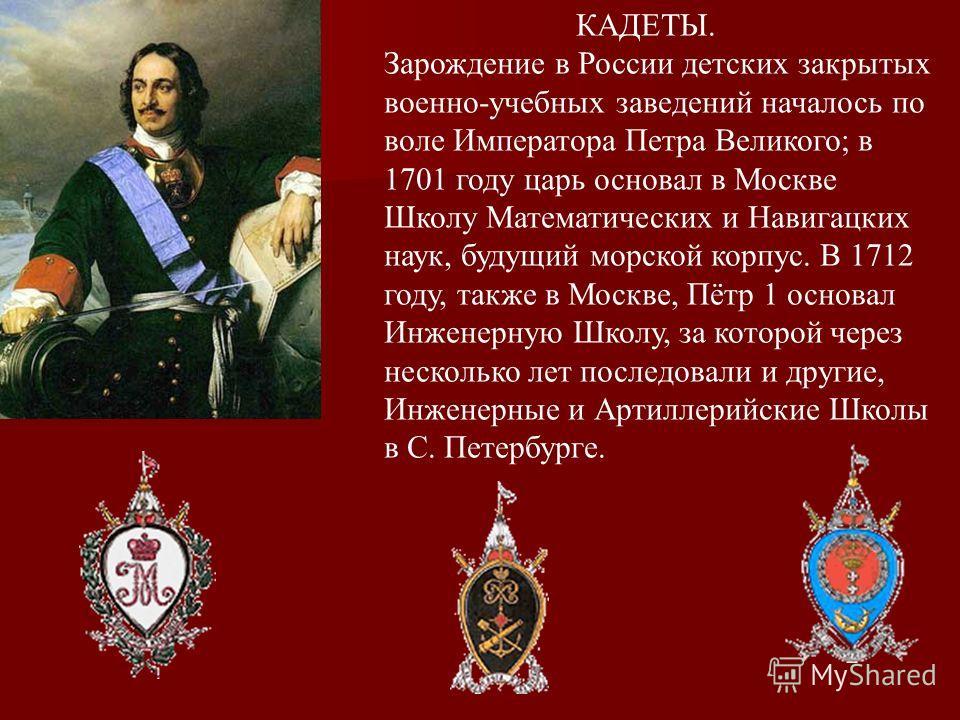 КАДЕТЫ. Зарождение в России детских закрытых военно-учебных заведений началось по воле Императора Петра Великого; в 1701 году царь основал в Москве Школу Математических и Навигацких наук, будущий морской корпус. В 1712 году, также в Москве, Пётр 1 ос