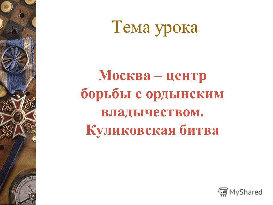 Тема урока Москва – центр борьбы с ордынским владычеством. Куликовская битва
