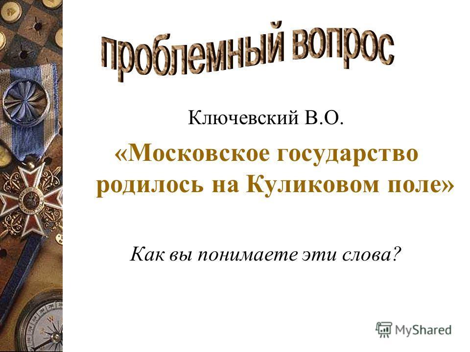 Ключевский В.О. «Московское государство родилось на Куликовом поле» Как вы понимаете эти слова?