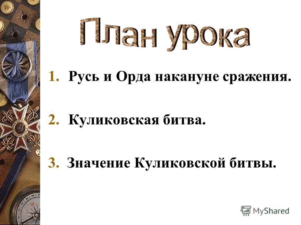 1.Русь и Орда накануне сражения. 2.Куликовская битва. 3. Значение Куликовской битвы.