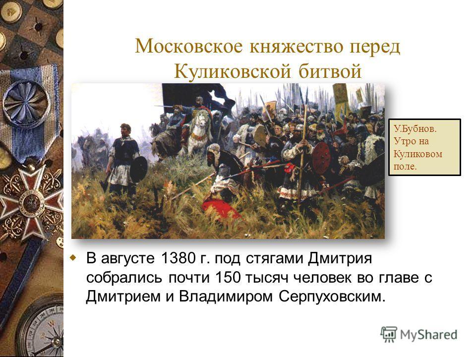 В августе 1380 г. под стягами Дмитрия собрались почти 150 тысяч человек во главе с Дмитрием и Владимиром Серпуховским. Московское княжество перед Куликовской битвой У.Бубнов. Утро на Куликовом поле.