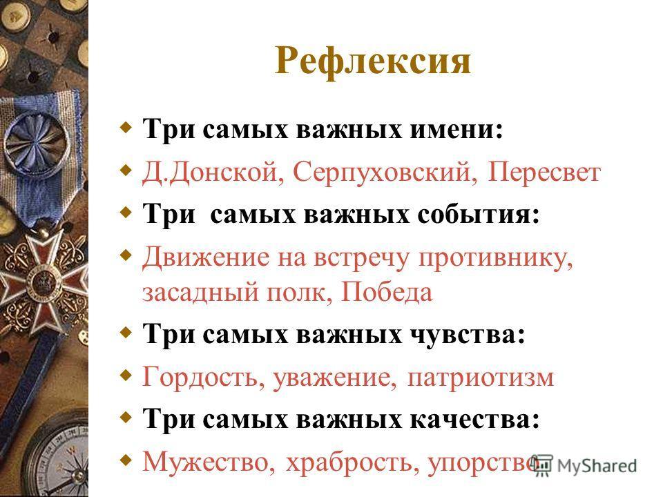 Рефлексия Три самых важных имени: Д.Донской, Серпуховский, Пересвет Три самых важных события: Движение на встречу противнику, засадный полк, Победа Три самых важных чувства: Гордость, уважение, патриотизм Три самых важных качества: Мужество, храброст