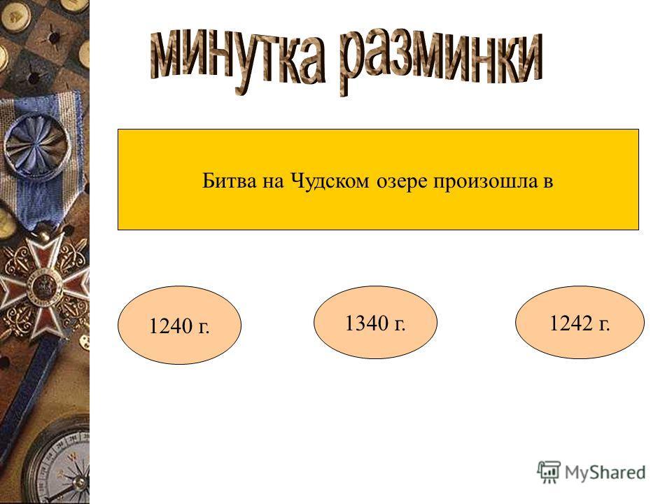 Битва на Чудском озере произошла в 1240 г. 1340 г.1242 г.