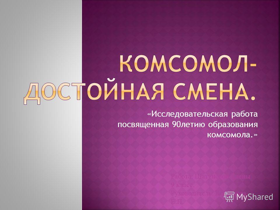 «Исследовательская работа посвященная 90летию образования комсомола.» Работа: Шатуновой Елены 9 класс. Руководитель: Шарипова Е.П.