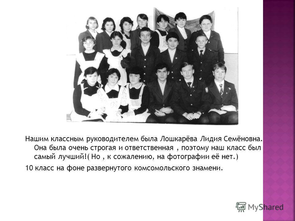 Нашим классным руководителем была Лошкарёва Лидия Семёновна. Она была очень строгая и ответственная, поэтому наш класс был самый лучший!( Но, к сожалению, на фотографии её нет.) 10 класс на фоне развернутого комсомольского знамени.