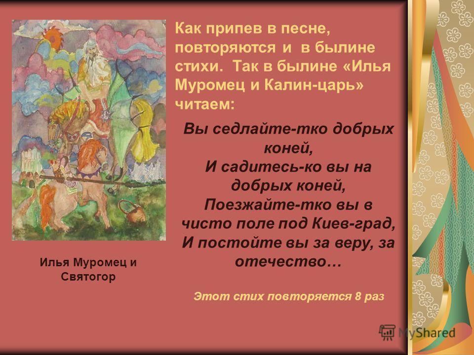 Как припев в песне, повторяются и в былине стихи. Так в былине «Илья Муромец и Калин-царь» читаем: Вы седлайте-тко добрых коней, И садитесь-ко вы на добрых коней, Поезжайте-тко вы в чисто поле под Киев-град, И постойте вы за веру, за отечество… Этот