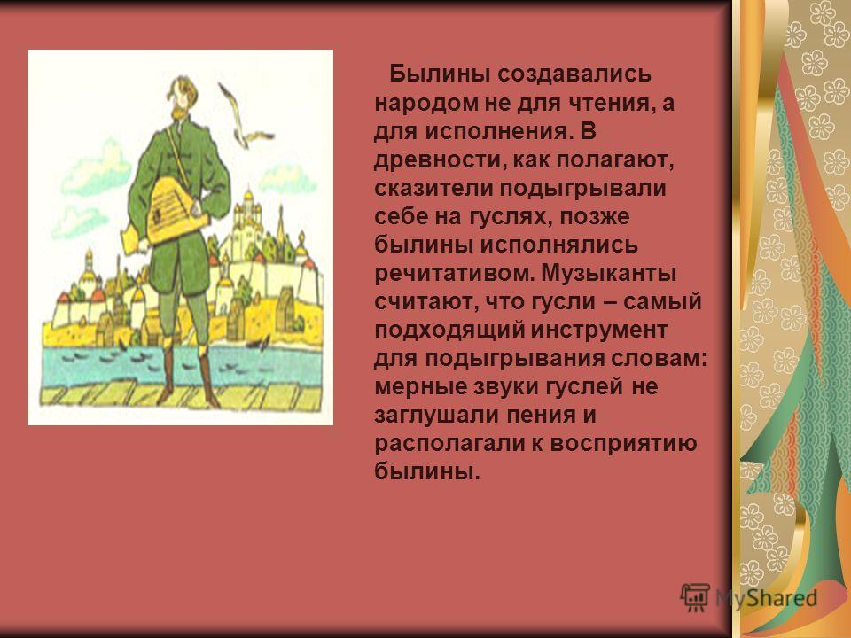 Былины создавались народом не для чтения, а для исполнения. В древности, как полагают, сказители подыгрывали себе на гуслях, позже былины исполнялись речитативом. Музыканты считают, что гусли – самый подходящий инструмент для подыгрывания словам: мер