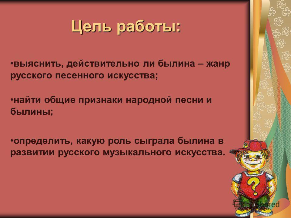 Цель работы: выяснить, действительно ли былина – жанр русского песенного искусства; найти общие признаки народной песни и былины; определить, какую роль сыграла былина в развитии русского музыкального искусства.