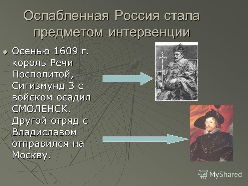 Ослабленная Россия стала предметом интервенции Осенью 1609 г. король Речи Посполитой, Сигизмунд 3 с войском осадил СМОЛЕНСК. Другой отряд с Владиславом отправился на Москву. Осенью 1609 г. король Речи Посполитой, Сигизмунд 3 с войском осадил СМОЛЕНСК