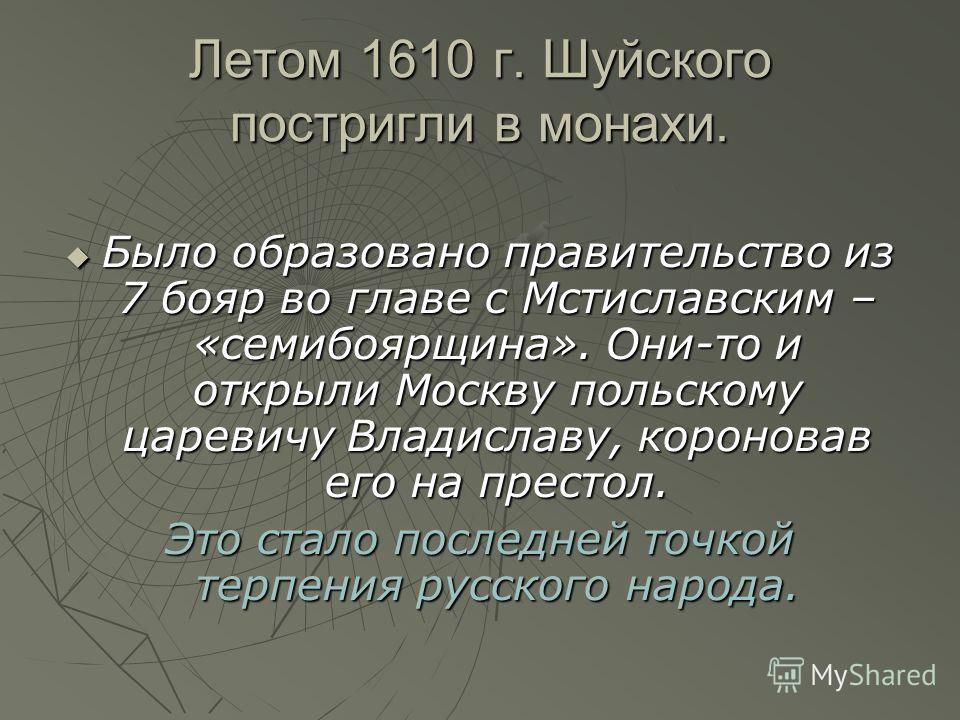 Летом 1610 г. Шуйского постригли в монахи. Было образовано правительство из 7 бояр во главе с Мстиславским – «семибоярщина». Они-то и открыли Москву польскому царевичу Владиславу, короновав его на престол. Было образовано правительство из 7 бояр во г
