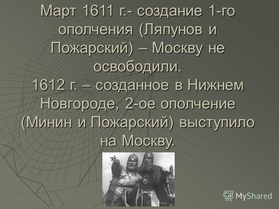Март 1611 г.- создание 1-го ополчения (Ляпунов и Пожарский) – Москву не освободили. 1612 г. – созданное в Нижнем Новгороде, 2-ое ополчение (Минин и Пожарский) выступило на Москву.