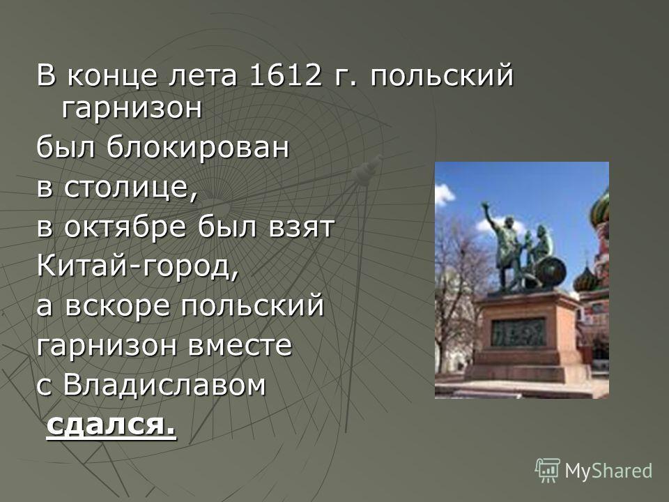 В конце лета 1612 г. польский гарнизон был блокирован в столице, в октябре был взят Китай-город, а вскоре польский гарнизон вместе с Владиславом сдался. сдался.