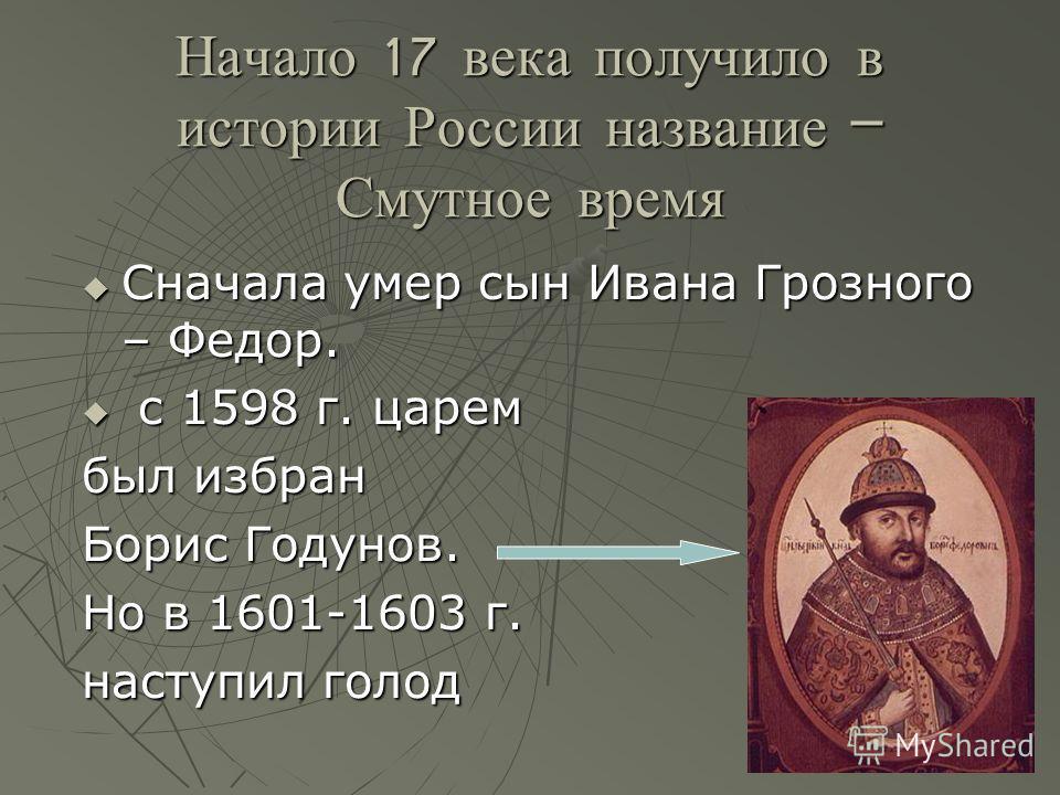 Начало 17 века получило в истории России название – Смутное время Сначала умер сын Ивана Грозного – Федор. Сначала умер сын Ивана Грозного – Федор. с 1598 г. царем с 1598 г. царем был избран Борис Годунов. Но в 1601-1603 г. наступил голод