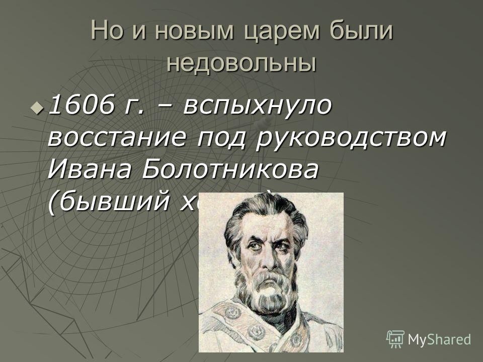 Но и новым царем были недовольны 1606 г. – вспыхнуло восстание под руководством Ивана Болотникова (бывший холоп). 1606 г. – вспыхнуло восстание под руководством Ивана Болотникова (бывший холоп).