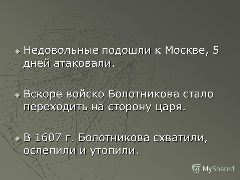 Недовольные подошли к Москве, 5 дней атаковали. Недовольные подошли к Москве, 5 дней атаковали. Вскоре войско Болотникова стало переходить на сторону царя. Вскоре войско Болотникова стало переходить на сторону царя. В 1607 г. Болотникова схватили, ос