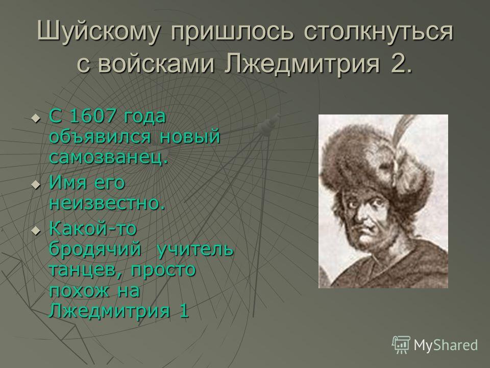 Шуйскому пришлось столкнуться с войсками Лжедмитрия 2. С 1607 года объявился новый самозванец. С 1607 года объявился новый самозванец. Имя его неизвестно. Имя его неизвестно. Какой-то бродячий учитель танцев, просто похож на Лжедмитрия 1 Какой-то бро
