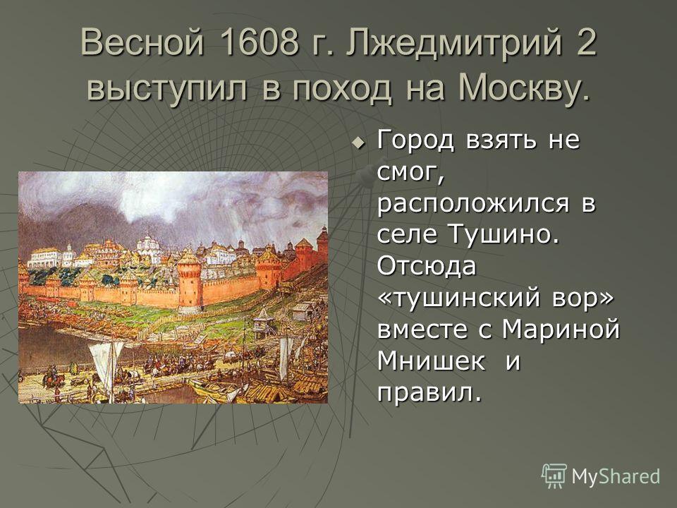 Весной 1608 г. Лжедмитрий 2 выступил в поход на Москву. Город взять не смог, расположился в селе Тушино. Отсюда «тушинский вор» вместе с Мариной Мнишек и правил. Город взять не смог, расположился в селе Тушино. Отсюда «тушинский вор» вместе с Мариной
