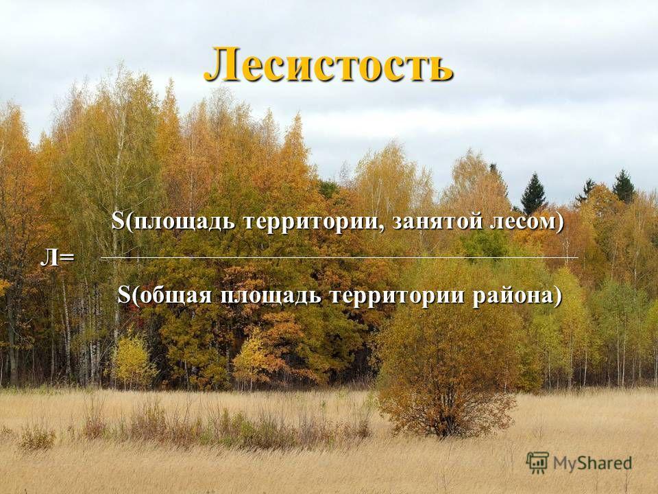 Лесистость S(площадь территории, занятой лесом) S(площадь территории, занятой лесом)Л= S(общая площадь территории района) S(общая площадь территории района)