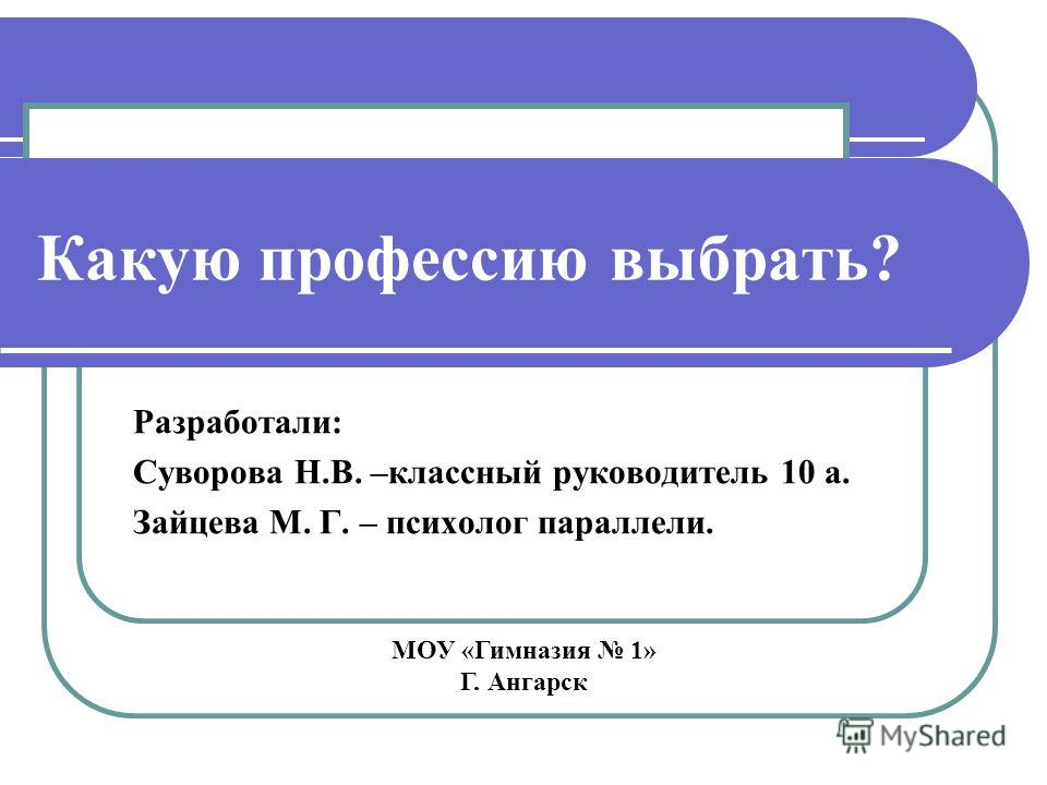 Какую профессию выбрать? Разработали: Суворова Н.В. –классный руководитель 10 а. Зайцева М. Г. – психолог параллели. МОУ «Гимназия 1» Г. Ангарск