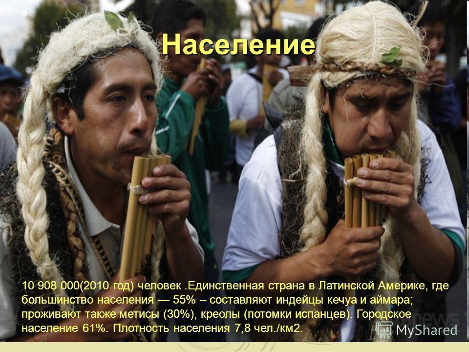 Население 10 908 000(2010 год) человек.Единственная страна в Латинской Америке, где большинство населения 55% – составляют индейцы кечуа и аймара; проживают также метисы (30%), креолы (потомки испанцев). Городское население 61%. Плотность населения 7