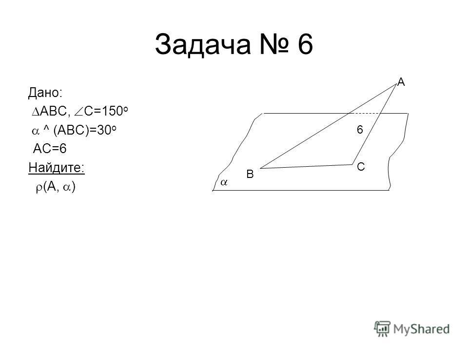 Задача 6 Дано: ABC, C=150 o ^ (ABC)=30 o АС=6 Найдите: (А, ) B C A 6
