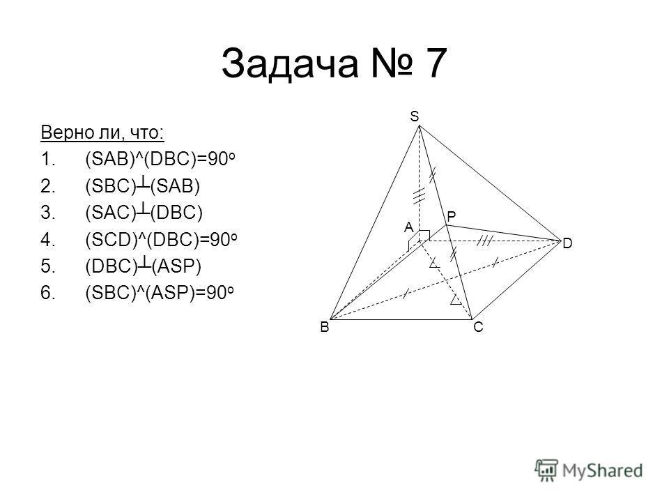 Задача 7 Верно ли, что: 1.(SAB)^(DBC)=90 o 2.(SBC)(SAB) 3.(SAC)(DBC) 4.(SCD)^(DBC)=90 o 5.(DBC)(ASP) 6.(SBC)^(ASP)=90 o BC D S A P