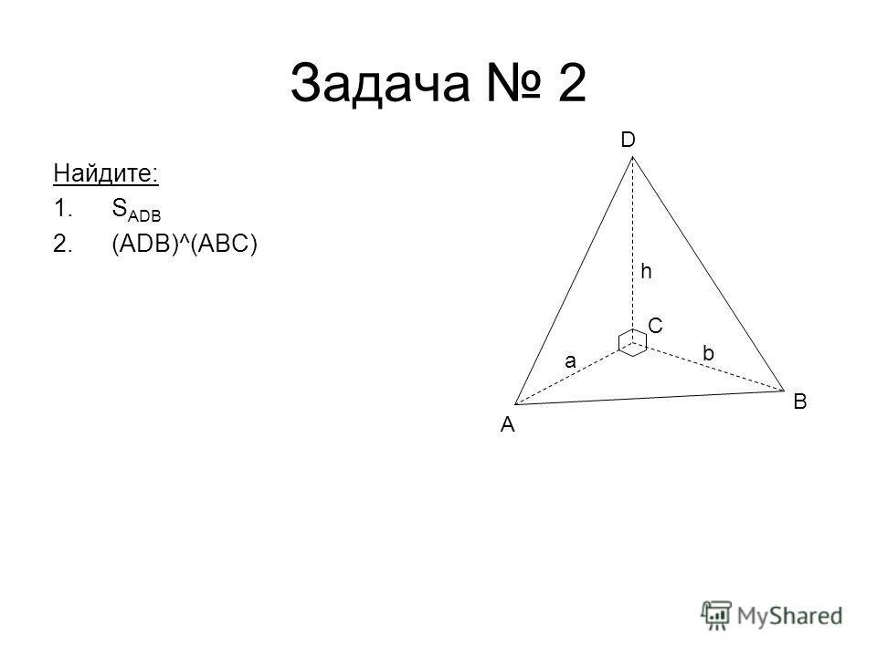 Задача 2 Найдите: 1.S ADB 2.(ADB)^(ABC) A B D h a C b