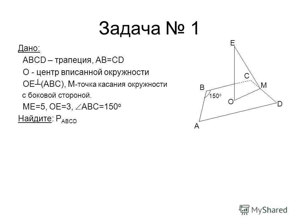 Задача 1 Дано: ABCD – трапеция, AB=CD О - центр вписанной окружности ОЕ(ABC), М -точка касания окружности с боковой стороной. ME=5, OE=3, ABC=150 o Найдите: P ABCD A D M O B C E 150 o