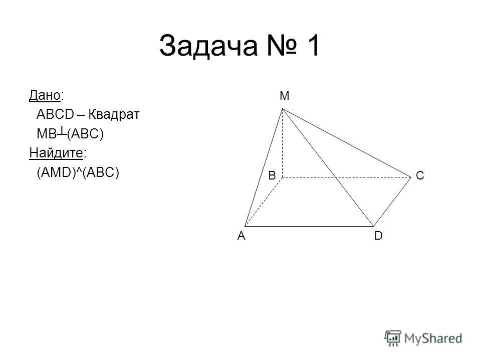 Задача 1 Дано: ABCD – Квадрат MB(ABC) Найдите: (AMD)^(ABC) AD C M B