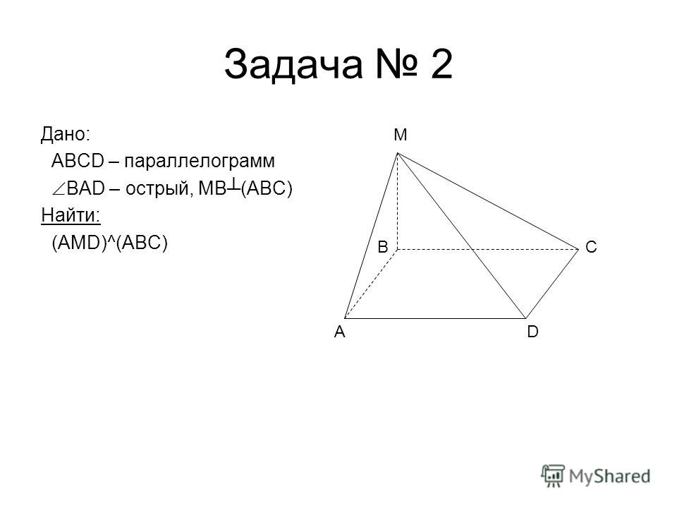 Задача 2 Дано: ABCD – параллелограмм BAD – острый, MB(ABC) Найти: (AMD)^(ABC) AD C M B