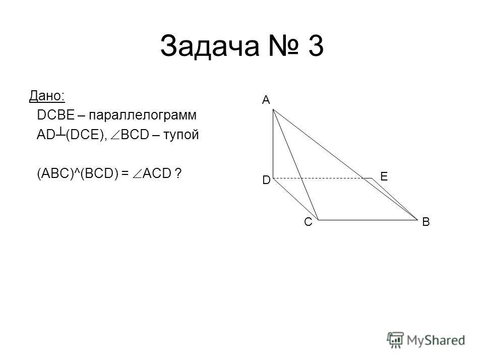 Задача 3 Дано: DCBE – параллелограмм AD(DCE), BCD – тупой (ABC)^(BCD) = ACD ? C A D E B