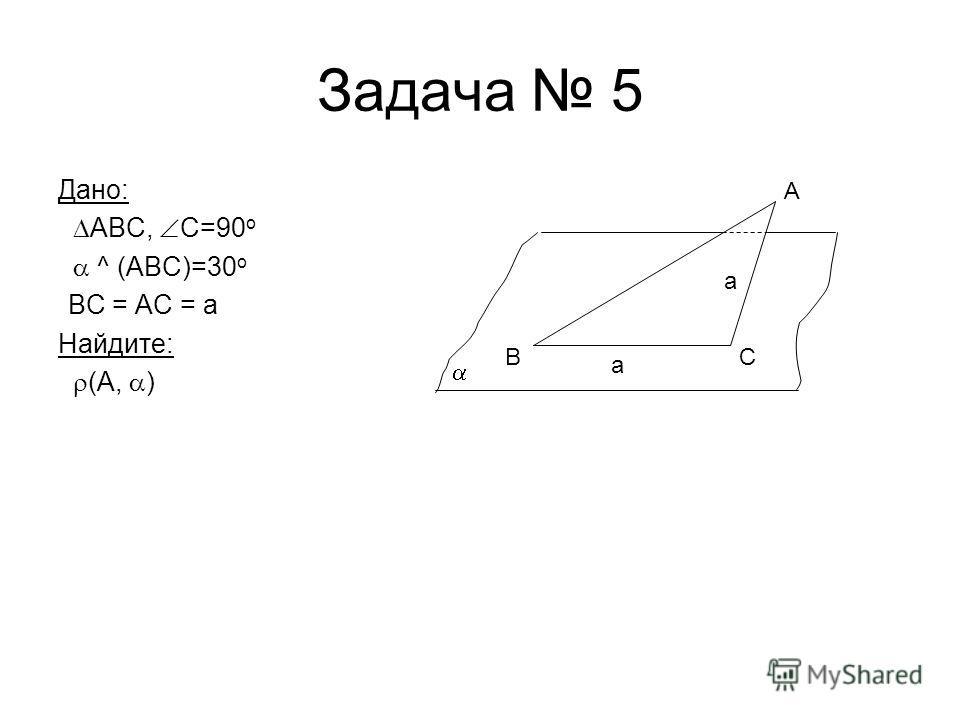 Задача 5 Дано: ABC, C=90 o ^ (ABC)=30 o BC = AC = a Найдите: (А, ) BC A a a