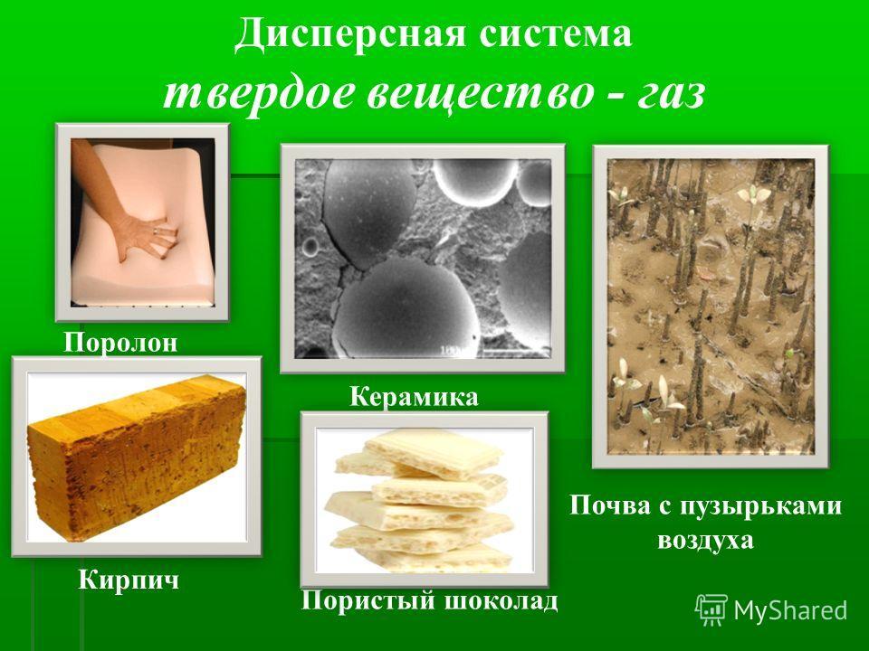 Дисперсная система твердое вещество - газ Кирпич Почва с пузырьками воздуха Керамика Поролон Пористый шоколад