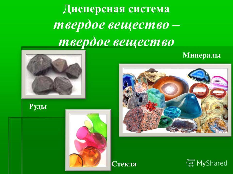 Дисперсная система твердое вещество – твердое вещество Стекла Минералы Руды