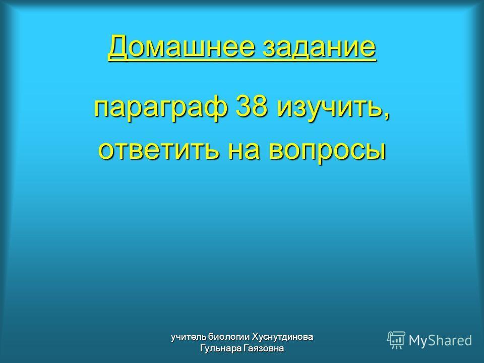 Домашнее задание параграф 38 изучить, ответить на вопросы учитель биологии Хуснутдинова Гульнара Гаязовна