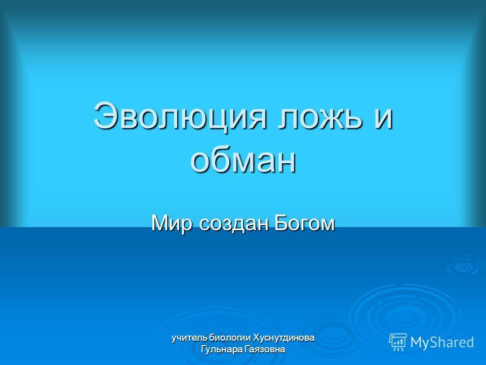 Эволюция ложь и обман Мир создан Богом учитель биологии Хуснутдинова Гульнара Гаязовна