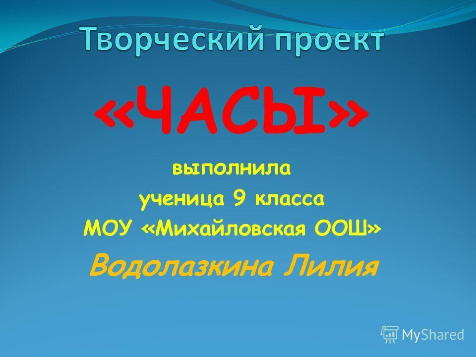«ЧАСЫ» выполнила ученица 9 класса МОУ «Михайловская ООШ» Водолазкина Лилия