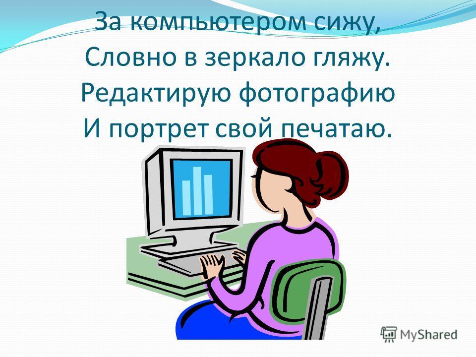 За компьютером сижу, Словно в зеркало гляжу. Редактирую фотографию И портрет свой печатаю.