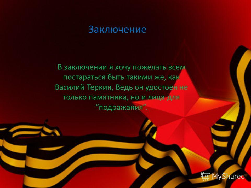Заключение В заключении я хочу пожелать всем постараться быть такими же, как Василий Теркин, Ведь он удостоен не только памятника, но и лица дляподражания.
