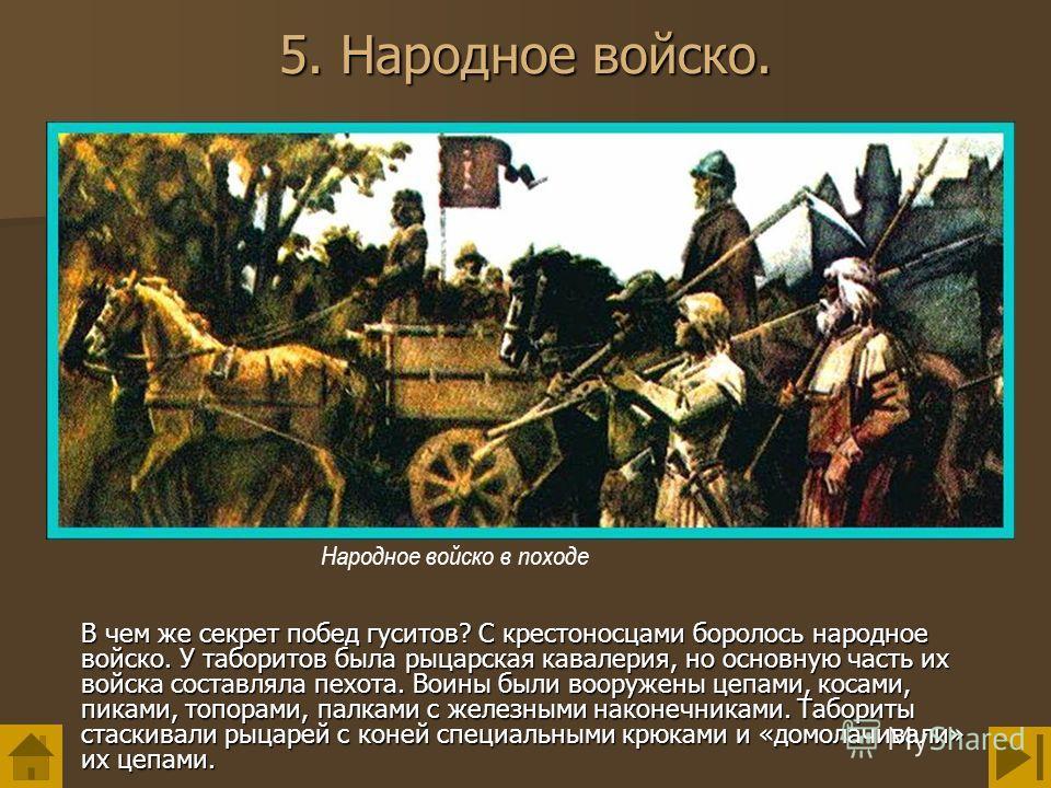 5. Народное войско. В чем же секрет побед гуситов? С крестоносцами боролось народное войско. У таборитов была рыцарская кавалерия, но основную часть их войска составляла пехота. Воины были вооружены цепами, косами, пиками, топорами, палками с железны
