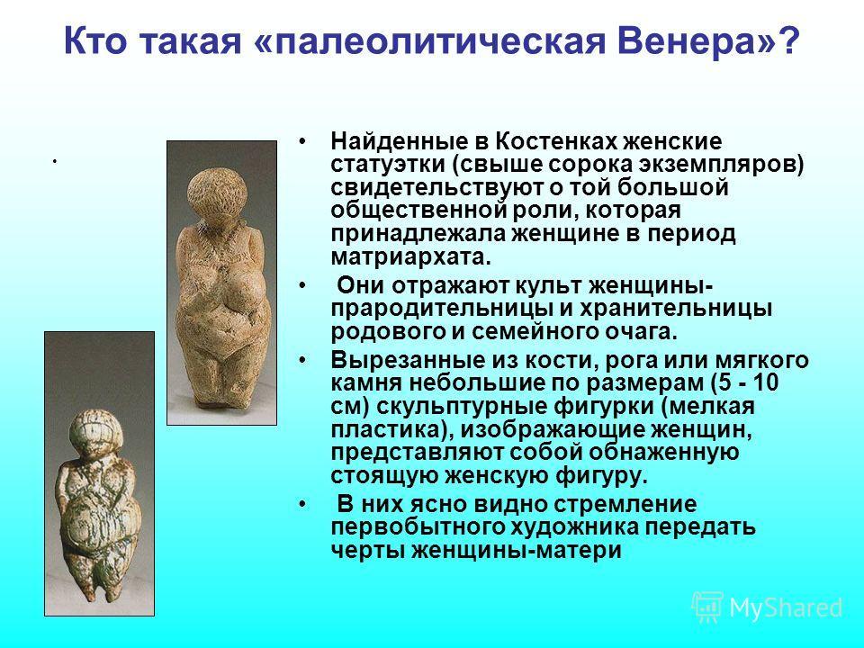 Кто такая «палеолитическая Венера»? Найденные в Костенках женские статуэтки (свыше сорока экземпляров) свидетельствуют о той большой общественной роли, которая принадлежала женщине в период матриархата. Они отражают культ женщины- прародительницы и х