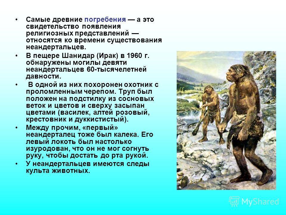 Самые древние погребения а это свидетельство появления религиозных представлений относятся ко времени существования неандертальцев. В пещере Шанидар (Ирак) в 1960 г. обнаружены могилы девяти неандертальцев 60-тысячелетней давности. В одной из них пох