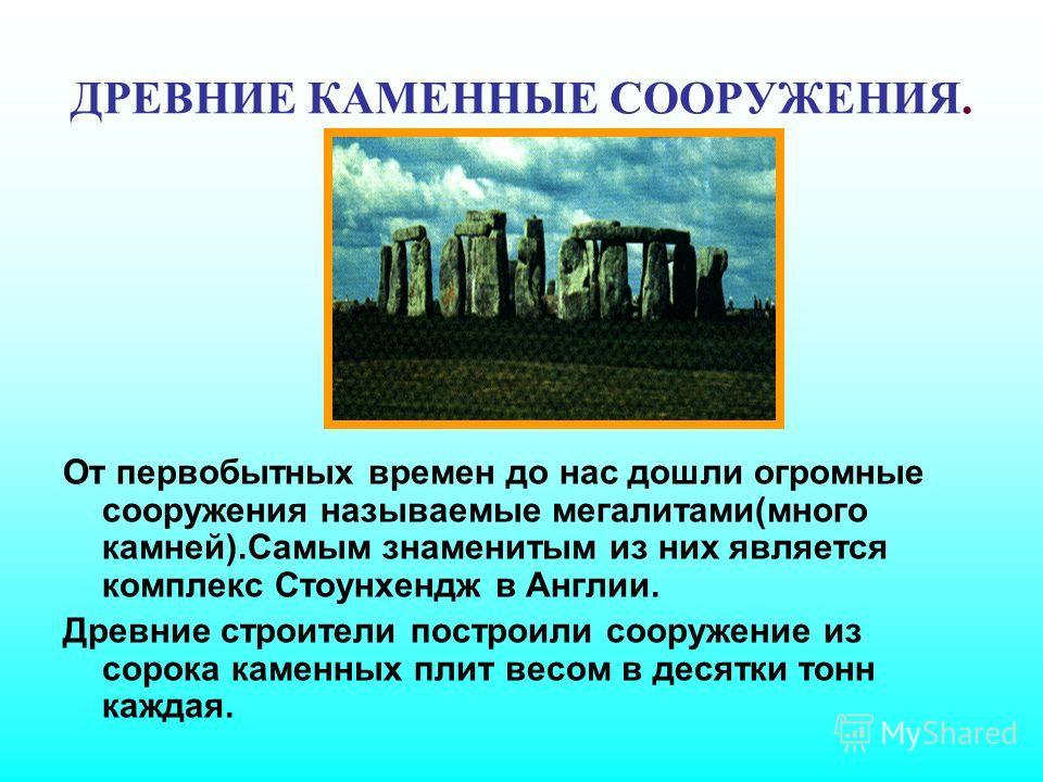 ДРЕВНИЕ КАМЕННЫЕ СООРУЖЕНИЯ. От первобытных времен до нас дошли огромные сооружения называемые мегалитами(много камней).Самым знаменитым из них является комплекс Стоунхендж в Англии. Древние строители построили сооружение из сорока каменных плит весо