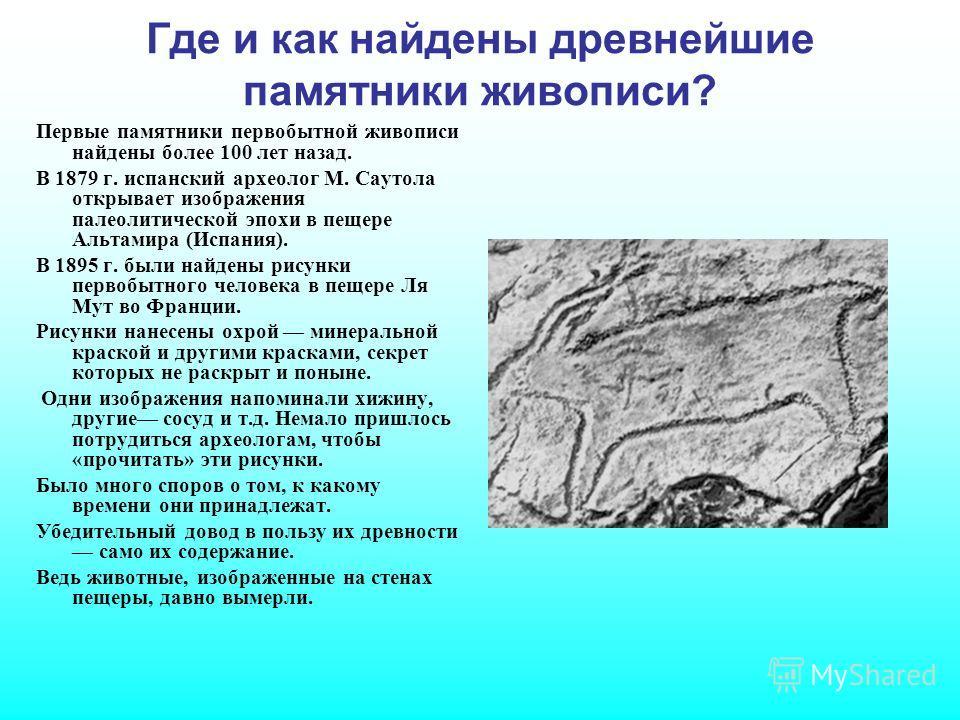 Где и как найдены древнейшие памятники живописи? Первые памятники первобытной живописи найдены более 100 лет назад. В 1879 г. испанский археолог М. Саутола открывает изображения палеолитической эпохи в пещере Альтамира (Испания). В 1895 г. были найде