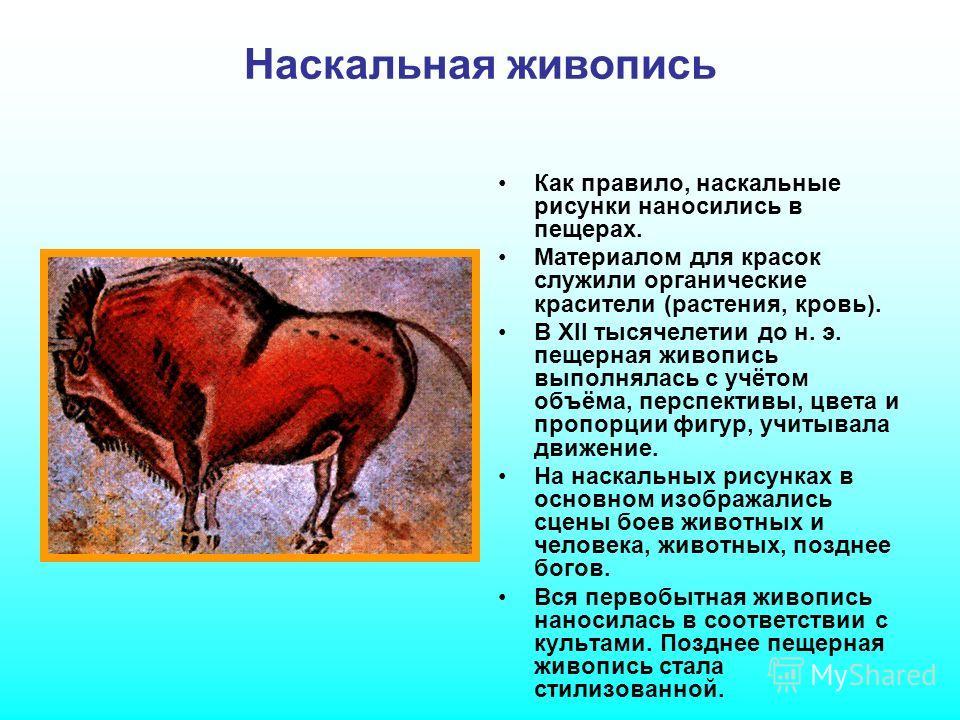 Наскальная живопись Как правило, наскальные рисунки наносились в пещерах. Материалом для красок служили органические красители (растения, кровь). В XII тысячелетии до н. э. пещерная живопись выполнялась с учётом объёма, перспективы, цвета и пропорции