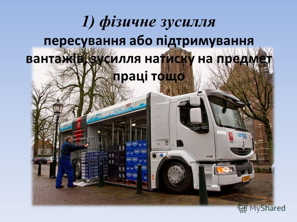 1) фізичне зусилля пересування або підтримування вантажів, зусилля натиску на предмет праці тощо